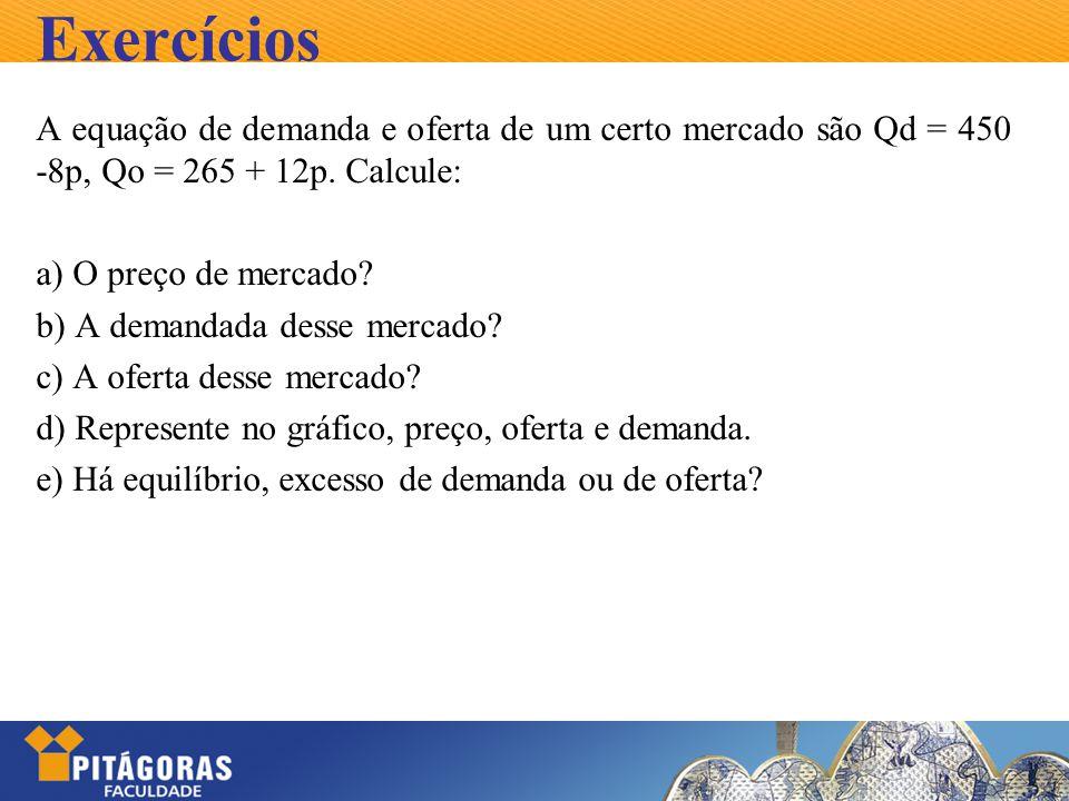 Exercícios A equação de demanda e oferta de um certo mercado são Qd = 450 -8p, Qo = 265 + 12p. Calcule: