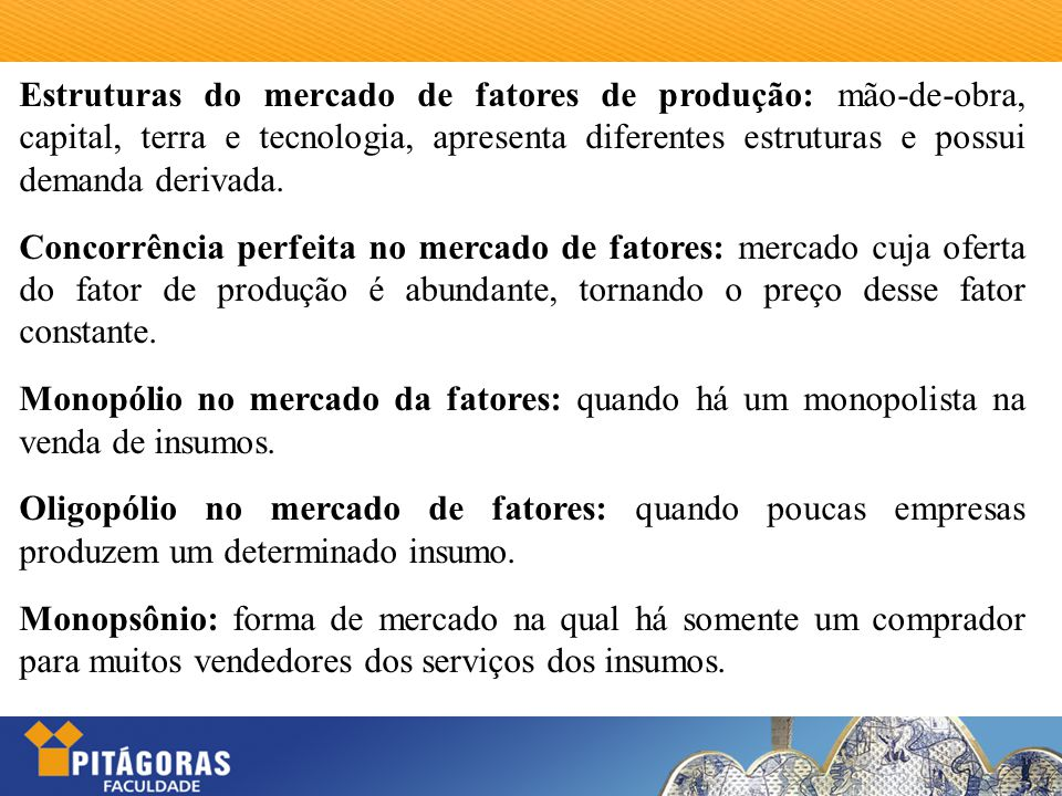 Estruturas do mercado de fatores de produção: mão-de-obra, capital, terra e tecnologia, apresenta diferentes estruturas e possui demanda derivada.