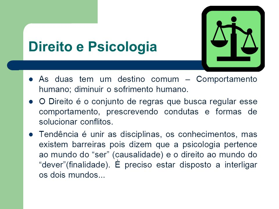 Direito e Psicologia As duas tem um destino comum – Comportamento humano; diminuir o sofrimento humano.