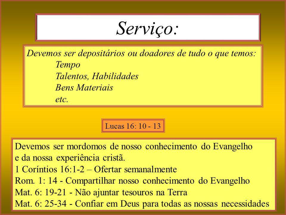 Serviço: Devemos ser mordomos de nosso conhecimento do Evangelho. e da nossa experiência cristã. 1 Coríntios 16:1-2 – Ofertar semanalmente.