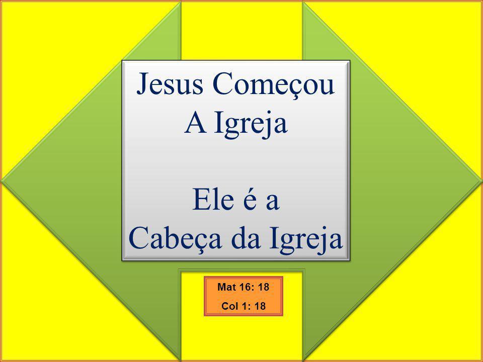Jesus Começou A Igreja Ele é a Cabeça da Igreja Mat 16: 18 Col 1: 18