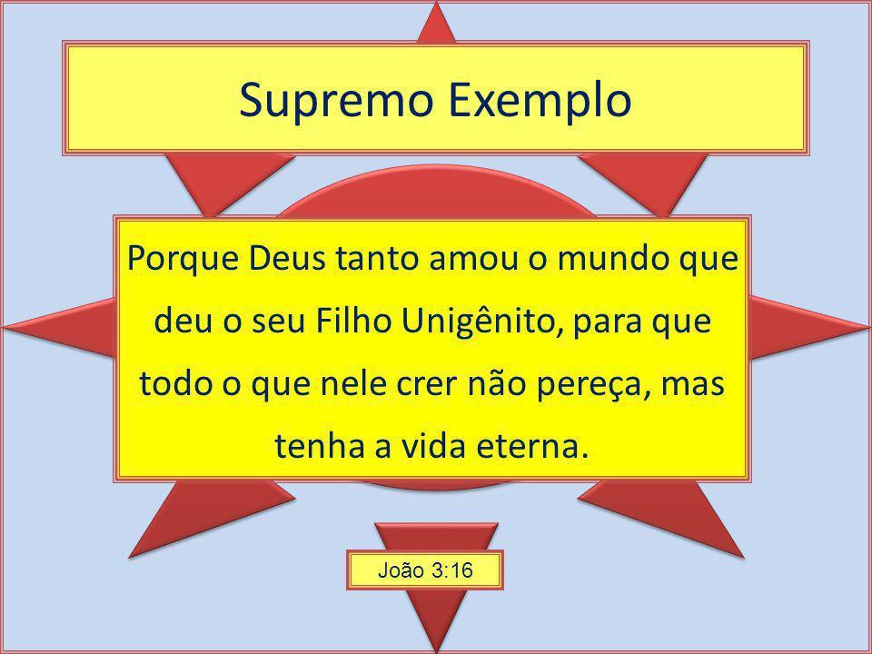 Supremo Exemplo Porque Deus tanto amou o mundo que deu o seu Filho Unigênito, para que todo o que nele crer não pereça, mas tenha a vida eterna.