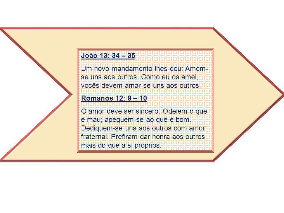 João 13: 34 – 35 Um novo mandamento lhes dou: Amem-se uns aos outros. Como eu os amei, vocês devem amar-se uns aos outros.