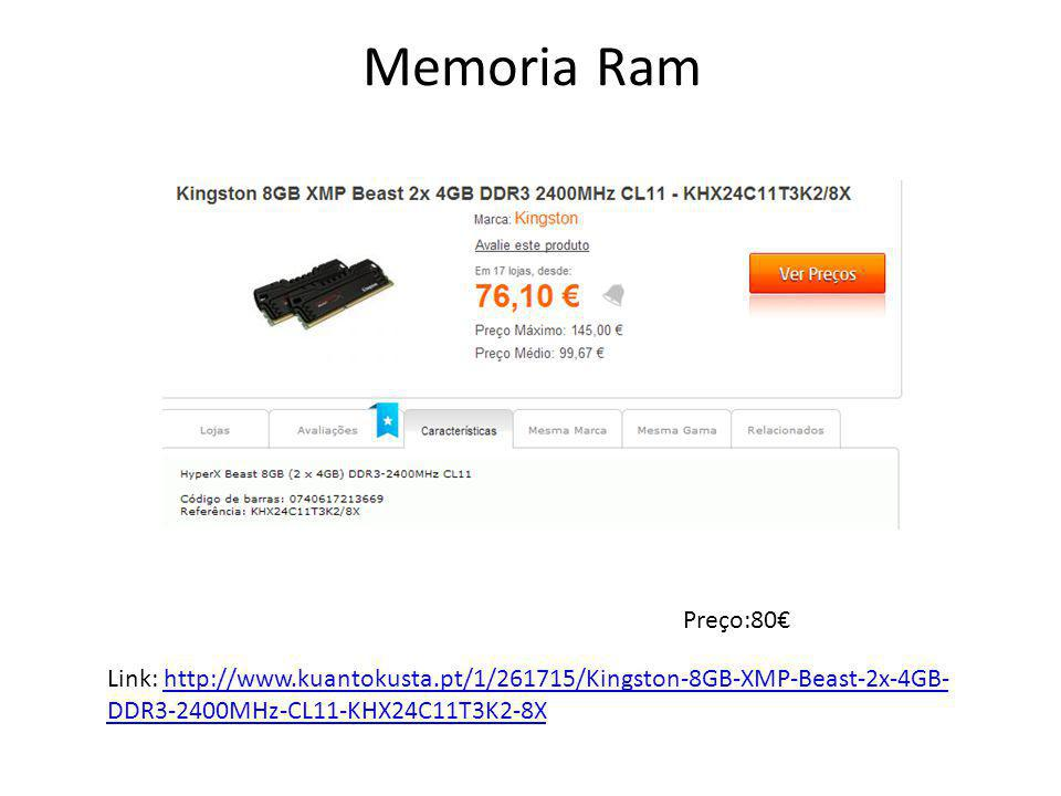 Memoria Ram Preço:80€ Link: http://www.kuantokusta.pt/1/261715/Kingston-8GB-XMP-Beast-2x-4GB-DDR3-2400MHz-CL11-KHX24C11T3K2-8X.