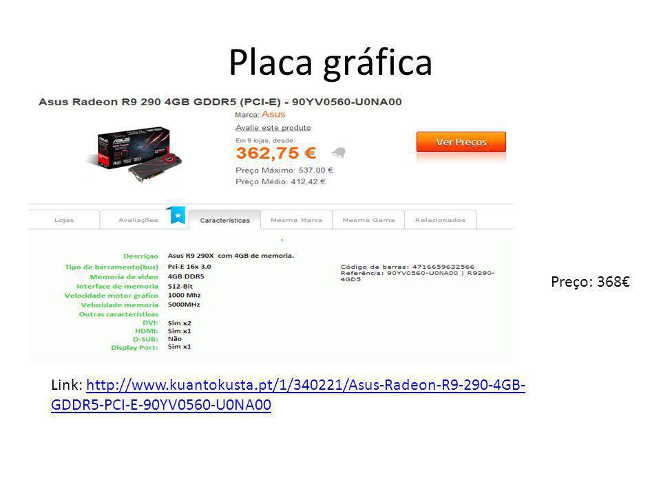 Placa gráfica Preço: 368€ Link: http://www.kuantokusta.pt/1/340221/Asus-Radeon-R9-290-4GB-GDDR5-PCI-E-90YV0560-U0NA00.