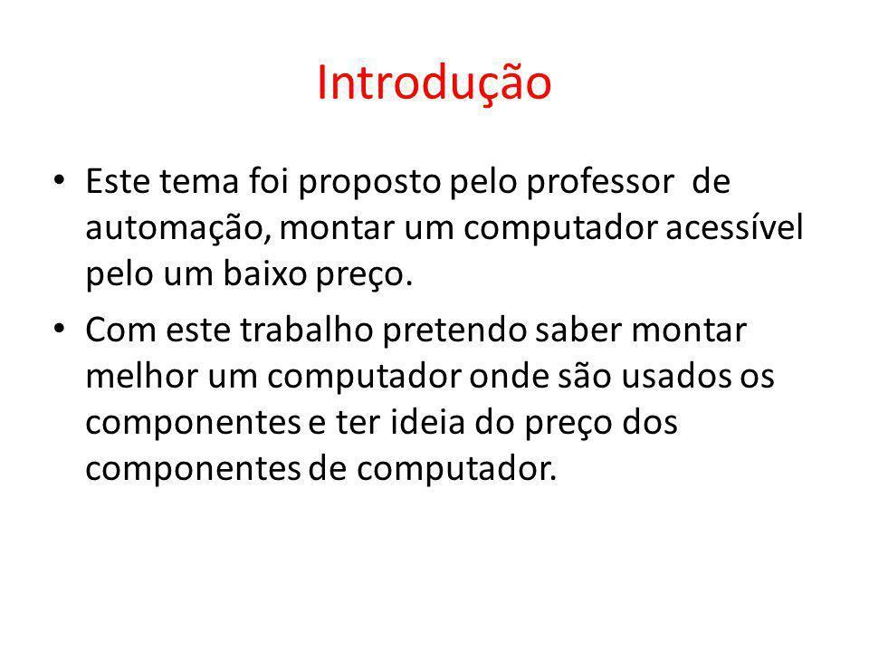 Introdução Este tema foi proposto pelo professor de automação, montar um computador acessível pelo um baixo preço.