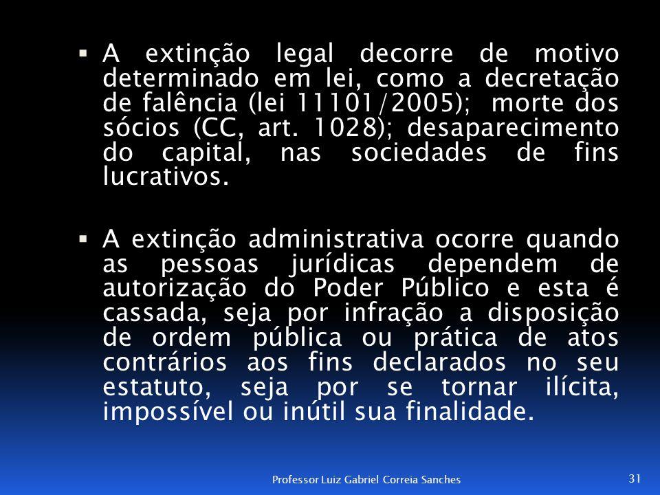 A extinção legal decorre de motivo determinado em lei, como a decretação de falência (lei 11101/2005); morte dos sócios (CC, art. 1028); desaparecimento do capital, nas sociedades de fins lucrativos.