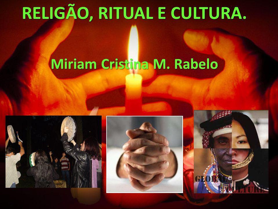 RELIGÃO, RITUAL E CULTURA. Miriam Cristina M. Rabelo