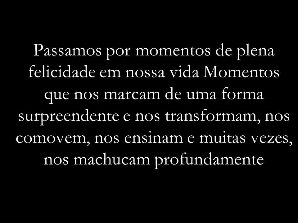 Passamos por momentos de plena felicidade em nossa vida Momentos que nos marcam de uma forma surpreendente e nos transformam, nos comovem, nos ensinam e muitas vezes, nos machucam profundamente