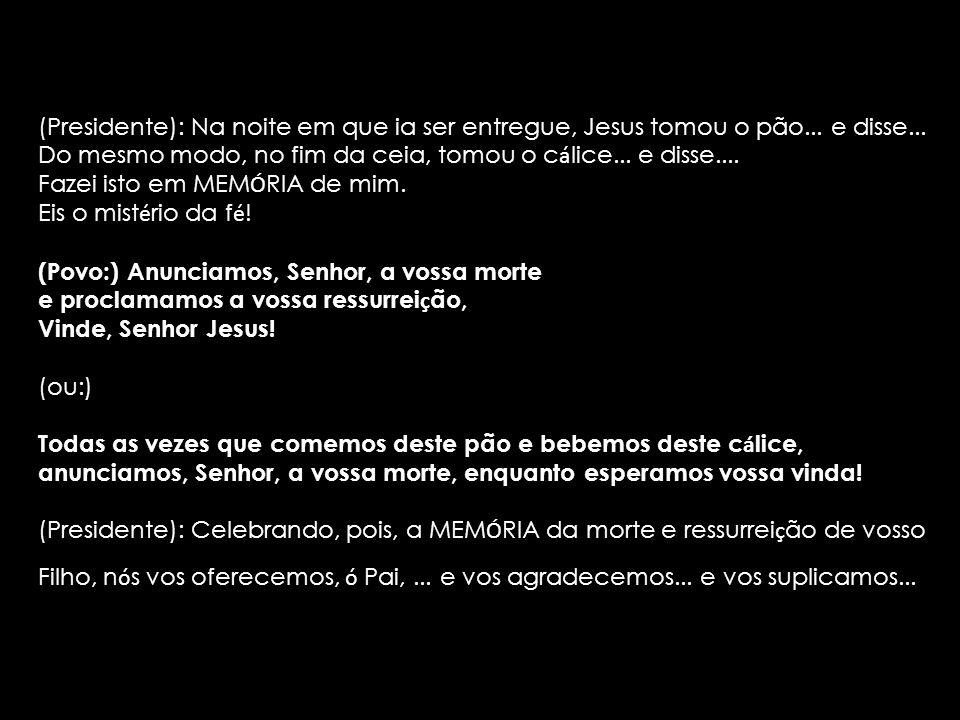 (Presidente): Na noite em que ia ser entregue, Jesus tomou o pão