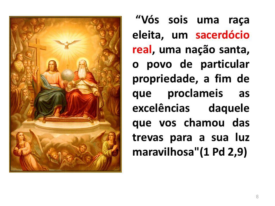 Vós sois uma raça eleita, um sacerdócio real, uma nação santa, o povo de particular propriedade, a fim de que proclameis as excelências daquele que vos chamou das trevas para a sua luz maravilhosa (1 Pd 2,9)