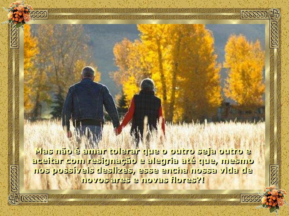 Mas não é amar tolerar que o outro seja outro e aceitar com resignação e alegria até que, mesmo nos possíveis deslizes, esse encha nossa vida de novos ares e novas flores !