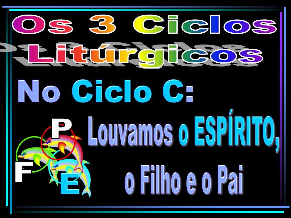 Os 3 Ciclos Litúrgicos No Ciclo C: Louvamos o ESPÍRITO, o Filho e o Pai P F E