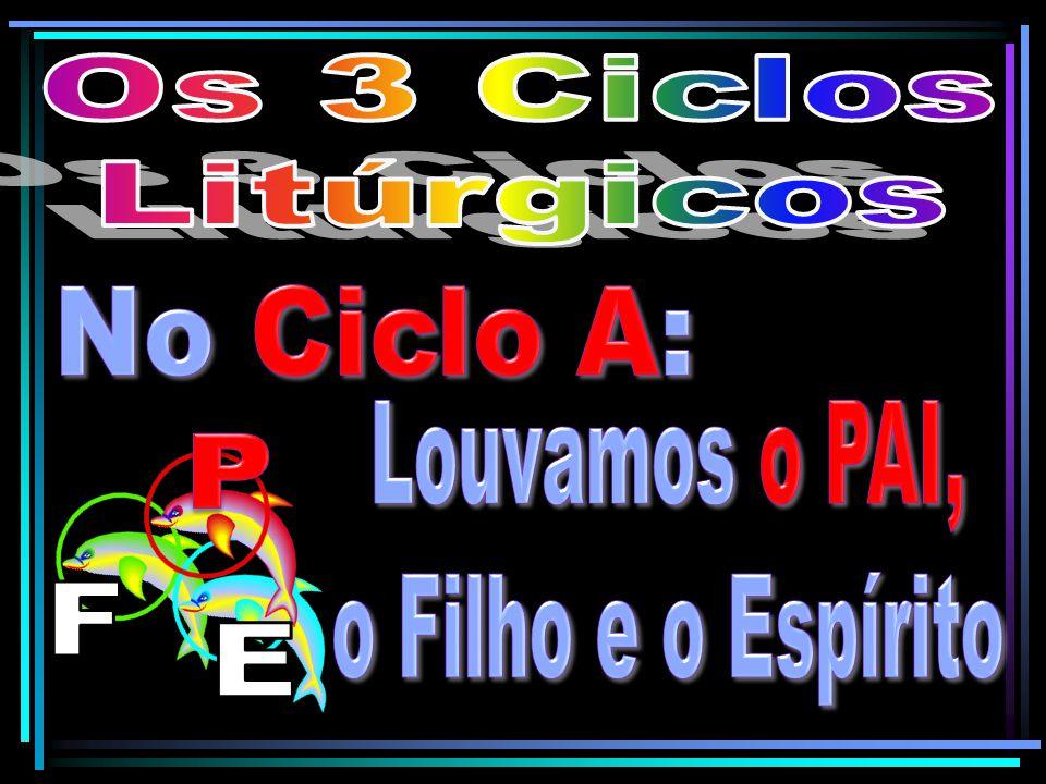 Os 3 Ciclos Litúrgicos No Ciclo A: Louvamos o PAI, o Filho e o Espírito P F E