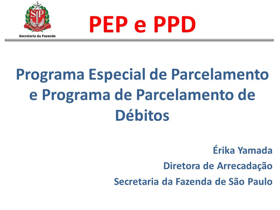 PEP e PPD Programa Especial de Parcelamento e Programa de Parcelamento de Débitos. Érika Yamada. Diretora de Arrecadação.