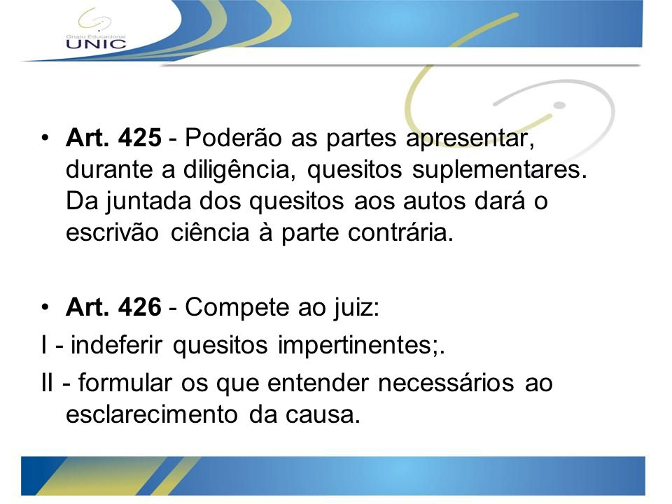 Art. 425 - Poderão as partes apresentar, durante a diligência, quesitos suplementares. Da juntada dos quesitos aos autos dará o escrivão ciência à parte contrária.
