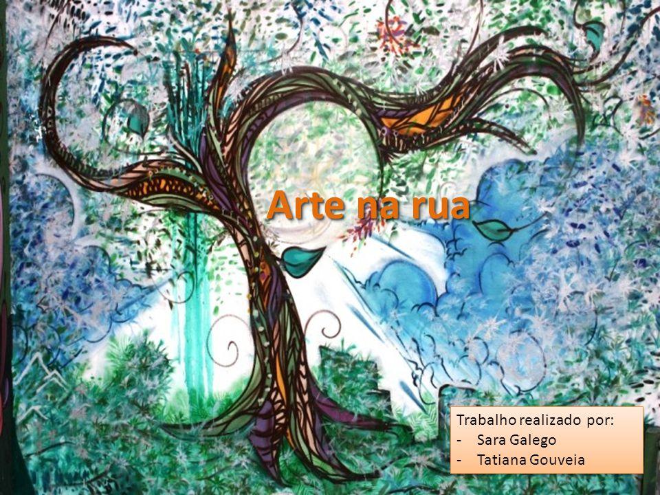 Arte na rua Trabalho realizado por: Sara Galego Tatiana Gouveia