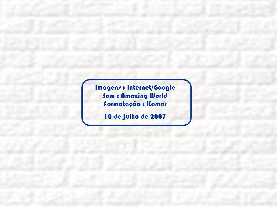 Imagens : Internet/Google Som : Amazing World Formatação : Komar