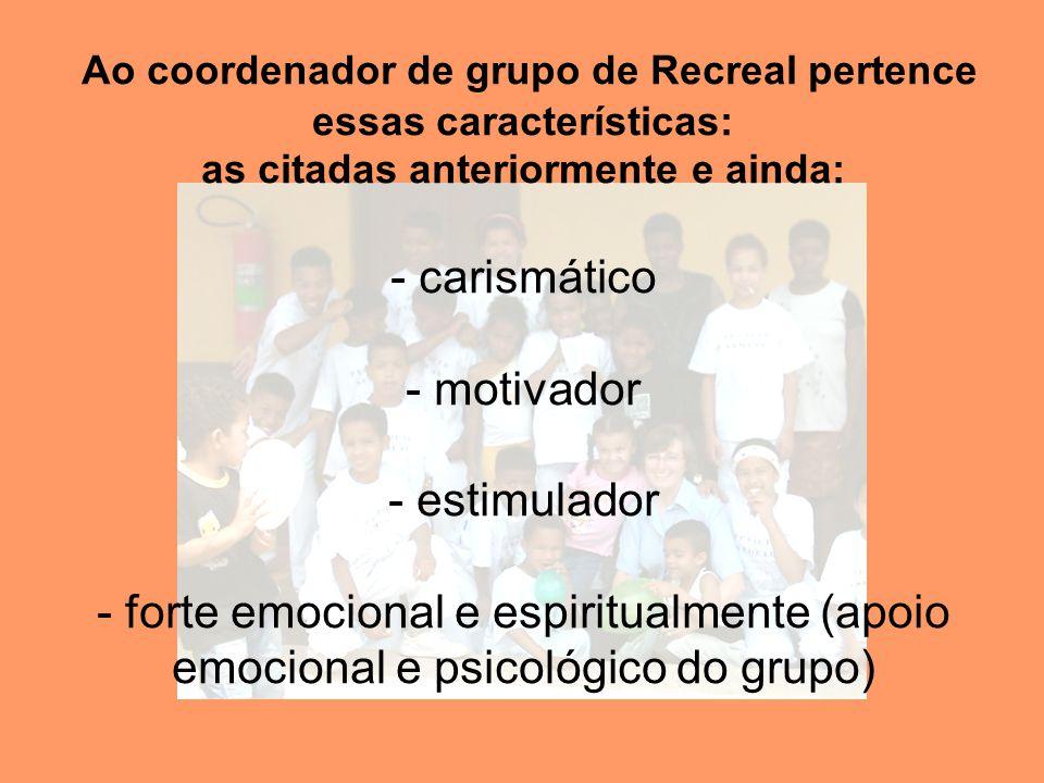 Ao coordenador de grupo de Recreal pertence essas características: as citadas anteriormente e ainda: - carismático - motivador - estimulador - forte emocional e espiritualmente (apoio emocional e psicológico do grupo)