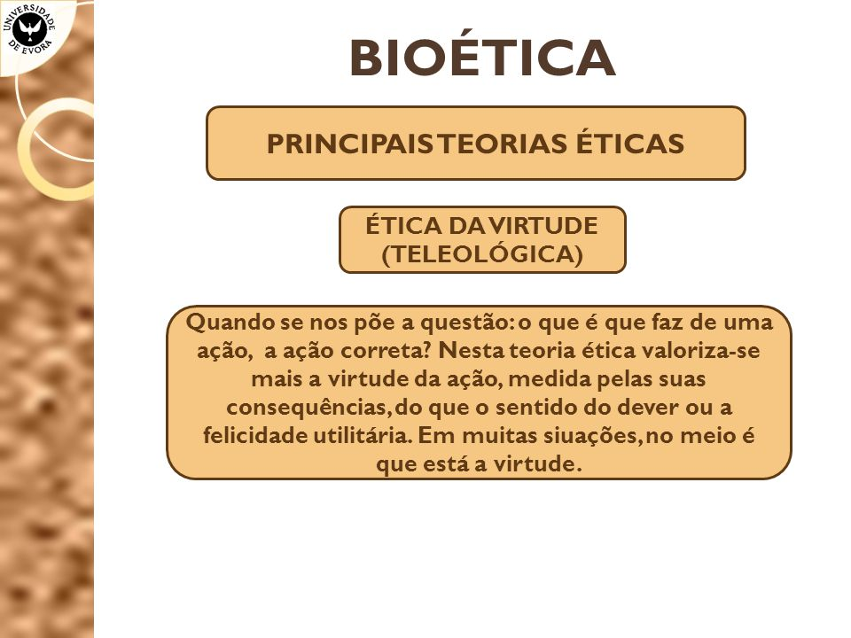 PRINCIPAIS TEORIAS ÉTICAS ÉTICA DA VIRTUDE (TELEOLÓGICA)
