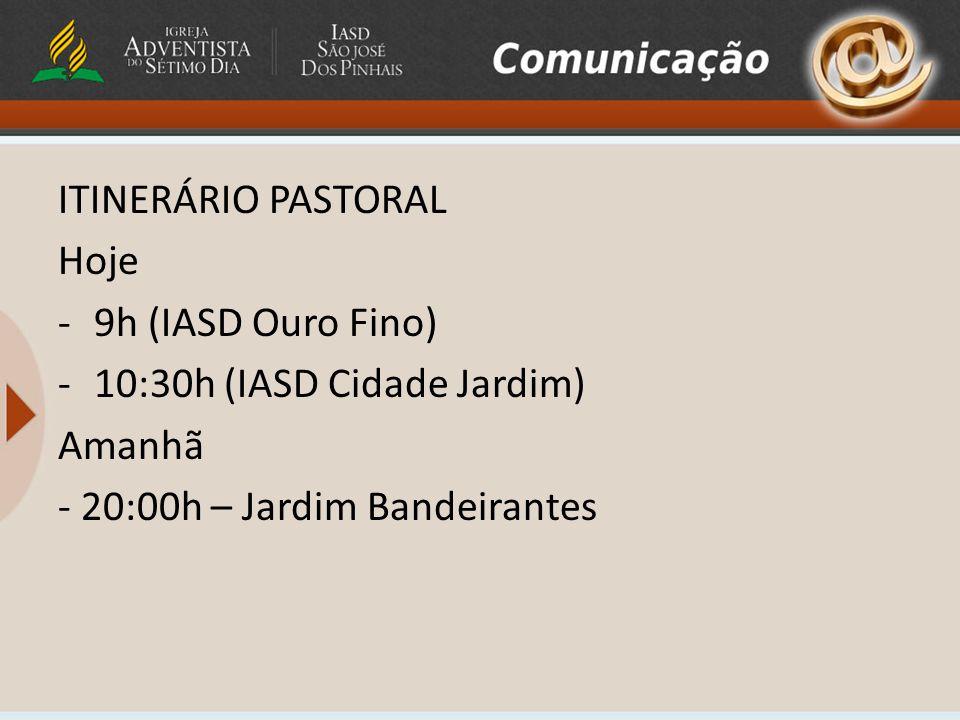 ITINERÁRIO PASTORAL Hoje. 9h (IASD Ouro Fino) 10:30h (IASD Cidade Jardim) Amanhã.