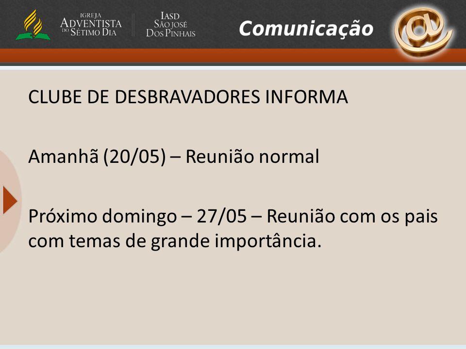 CLUBE DE DESBRAVADORES INFORMA Amanhã (20/05) – Reunião normal Próximo domingo – 27/05 – Reunião com os pais com temas de grande importância.