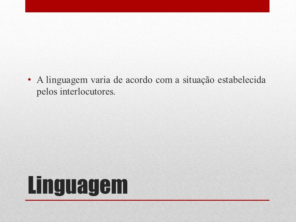 A linguagem varia de acordo com a situação estabelecida pelos interlocutores.