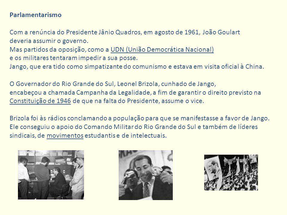 Parlamentarismo Com a renúncia do Presidente Jânio Quadros, em agosto de 1961, João Goulart. deveria assumir o governo.