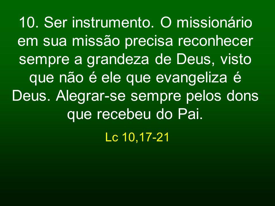 10. Ser instrumento. O missionário em sua missão precisa reconhecer sempre a grandeza de Deus, visto que não é ele que evangeliza é Deus. Alegrar-se sempre pelos dons que recebeu do Pai.