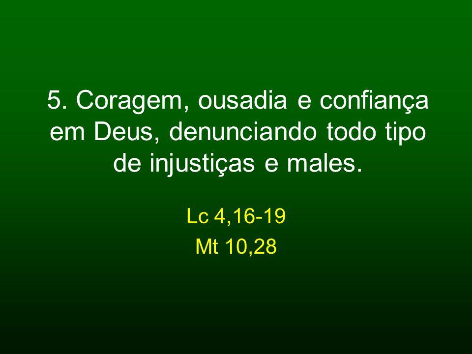 5. Coragem, ousadia e confiança em Deus, denunciando todo tipo de injustiças e males.