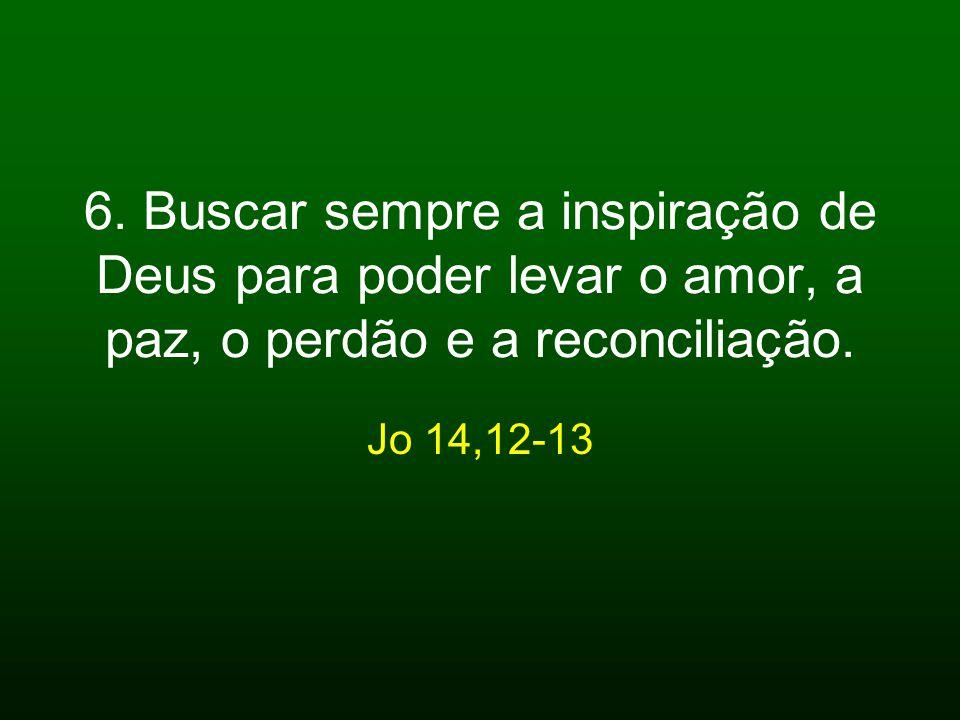 6. Buscar sempre a inspiração de Deus para poder levar o amor, a paz, o perdão e a reconciliação.