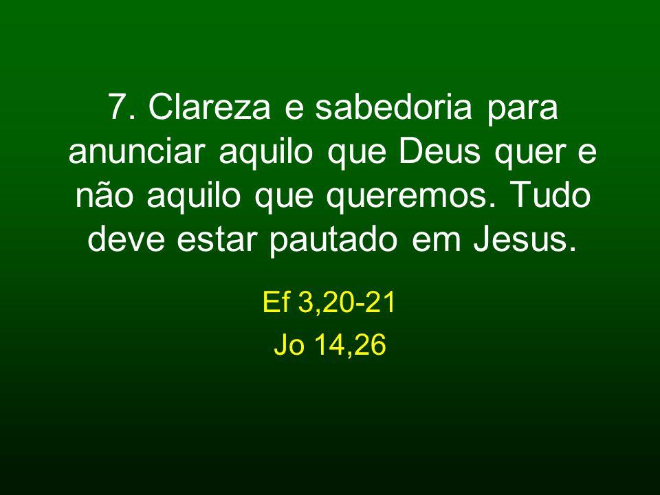 7. Clareza e sabedoria para anunciar aquilo que Deus quer e não aquilo que queremos. Tudo deve estar pautado em Jesus.