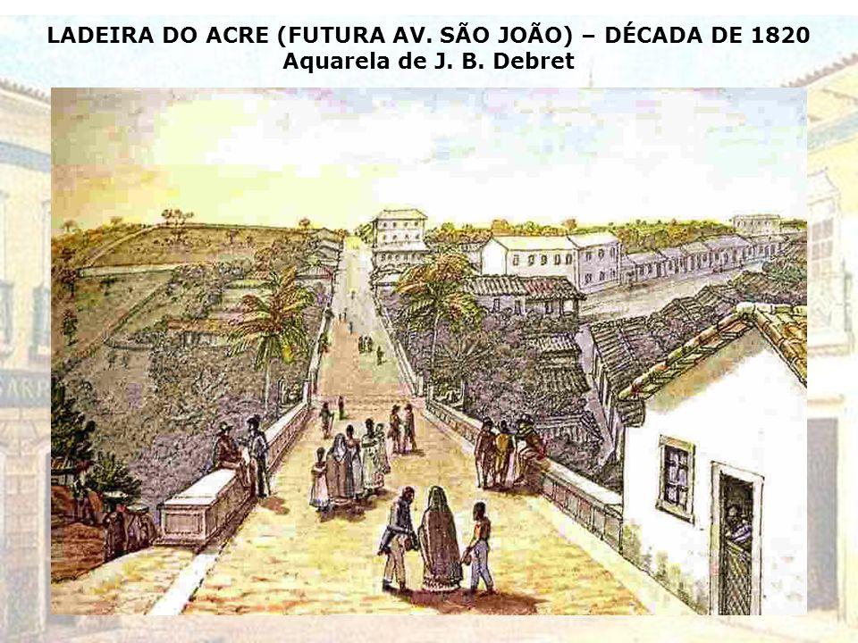 LADEIRA DO ACRE (FUTURA AV. SÃO JOÃO) – DÉCADA DE 1820 Aquarela de J. B. Debret