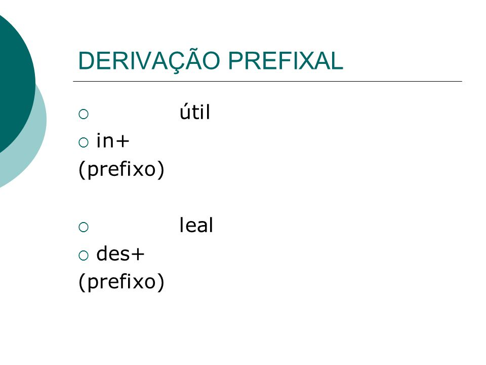 DERIVAÇÃO PREFIXAL útil in+ (prefixo) leal des+
