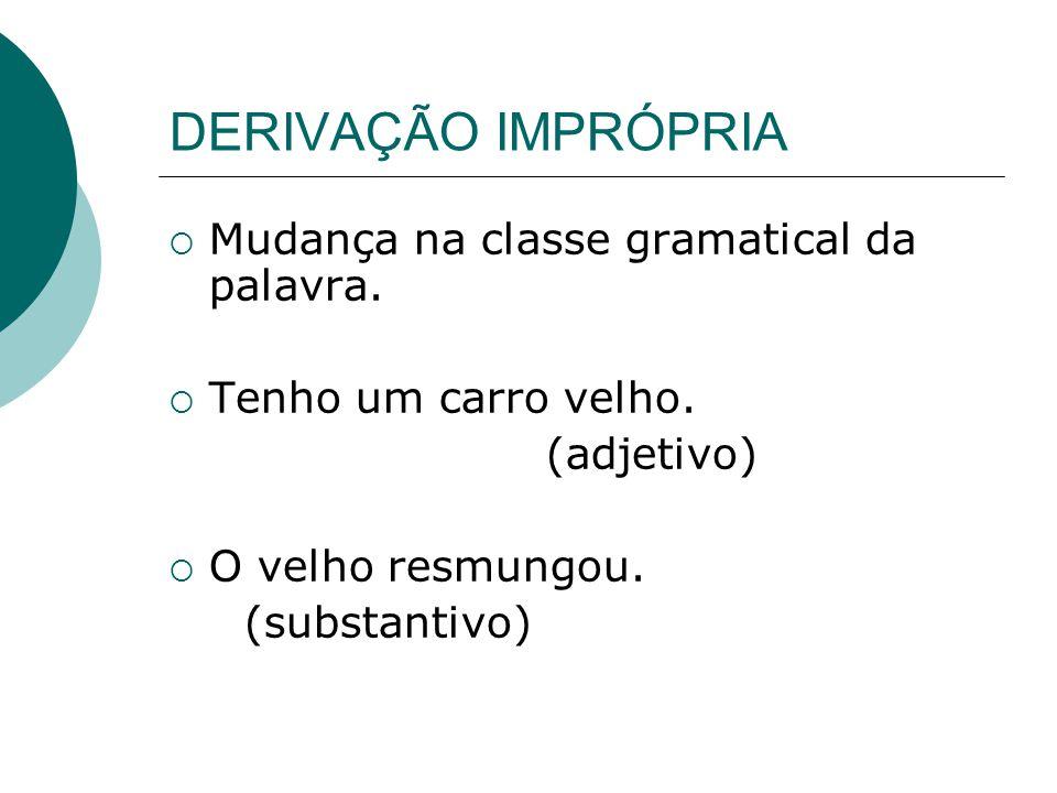 DERIVAÇÃO IMPRÓPRIA Mudança na classe gramatical da palavra.