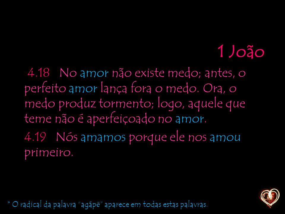1 João 4.18 No amor não existe medo; antes, o perfeito amor lança fora o medo. Ora, o medo produz tormento; logo, aquele que teme não é aperfeiçoado no amor. 4.19 Nós amamos porque ele nos amou primeiro.