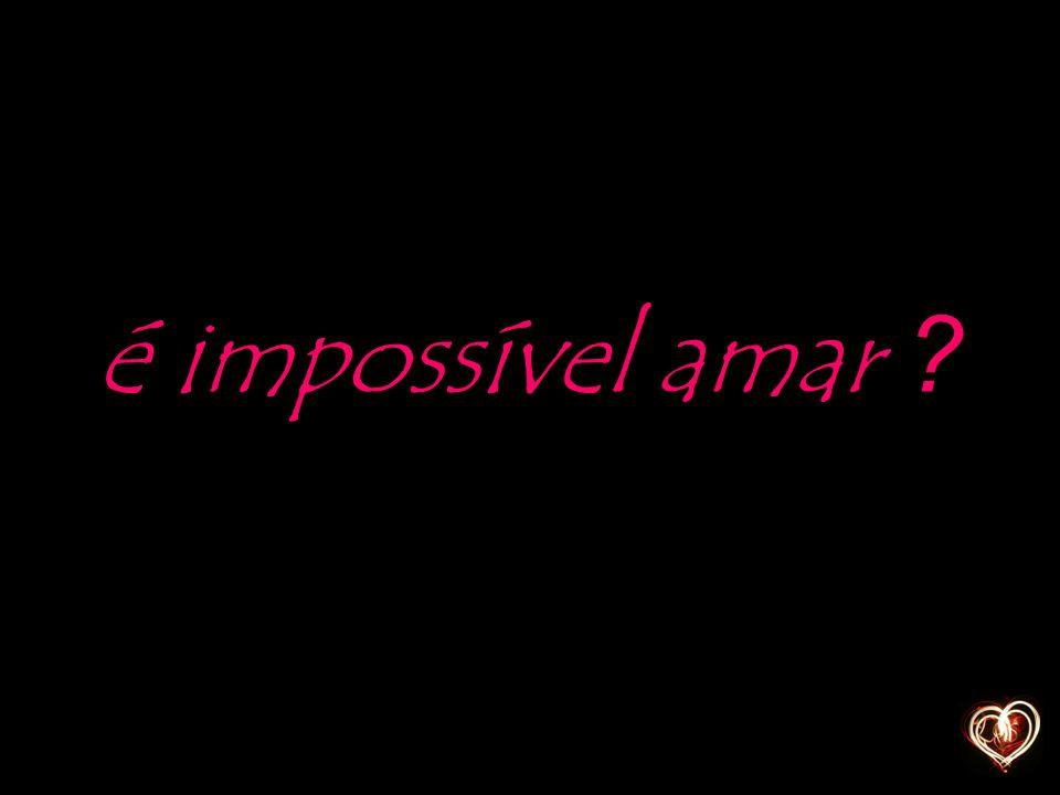 é impossível amar
