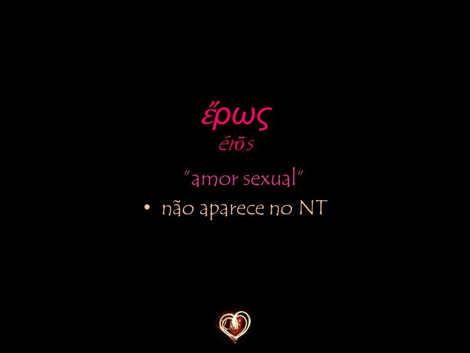 ἔρως érōs amor sexual não aparece no NT