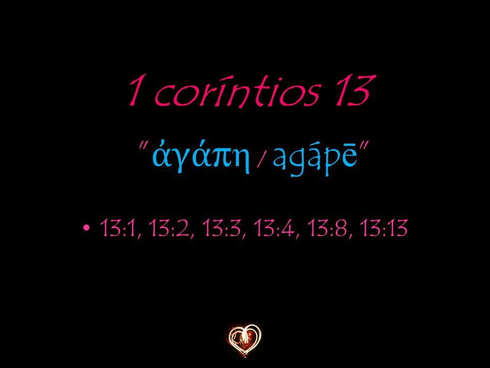 1 coríntios 13 ἀγάπη / agápē 13:1, 13:2, 13:3, 13:4, 13:8, 13:13