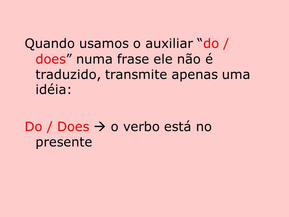 Quando usamos o auxiliar do / does numa frase ele não é traduzido, transmite apenas uma idéia: