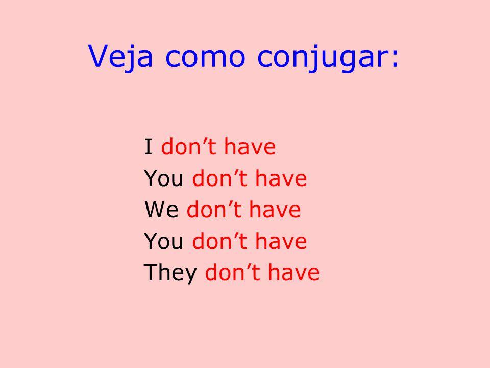 Veja como conjugar: I don't have You don't have We don't have