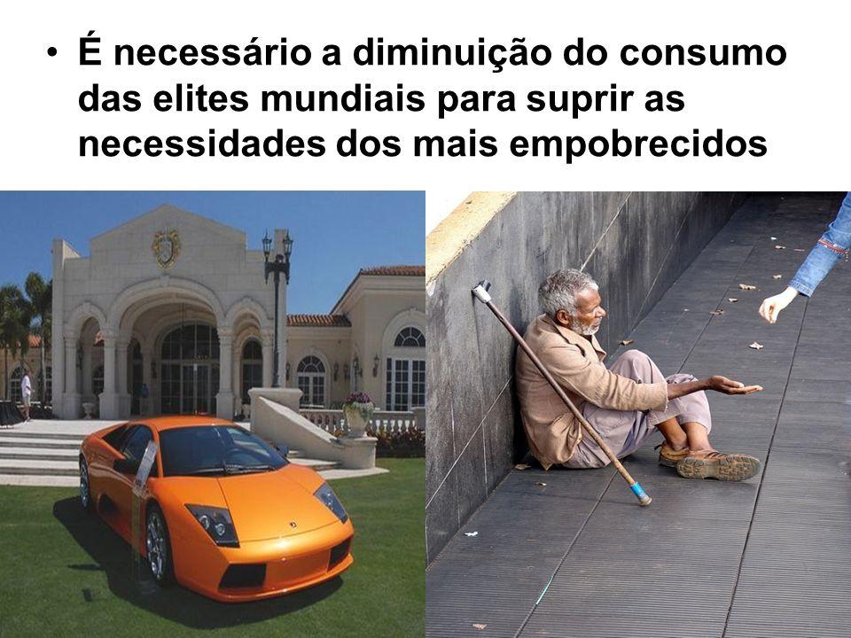 É necessário a diminuição do consumo das elites mundiais para suprir as necessidades dos mais empobrecidos