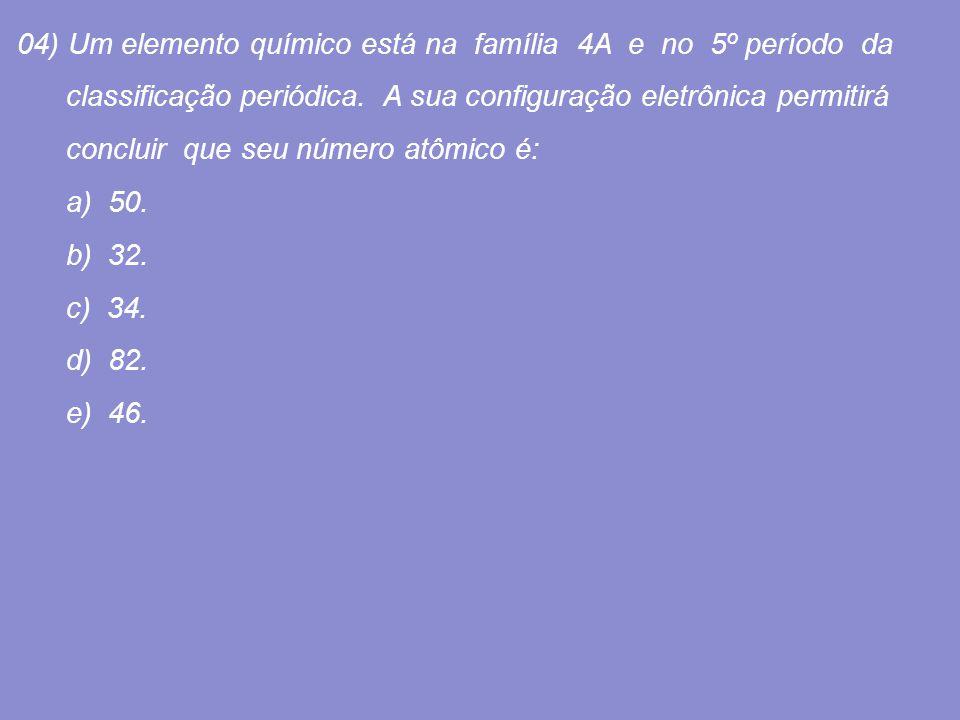 04) Um elemento químico está na família 4A e no 5º período da