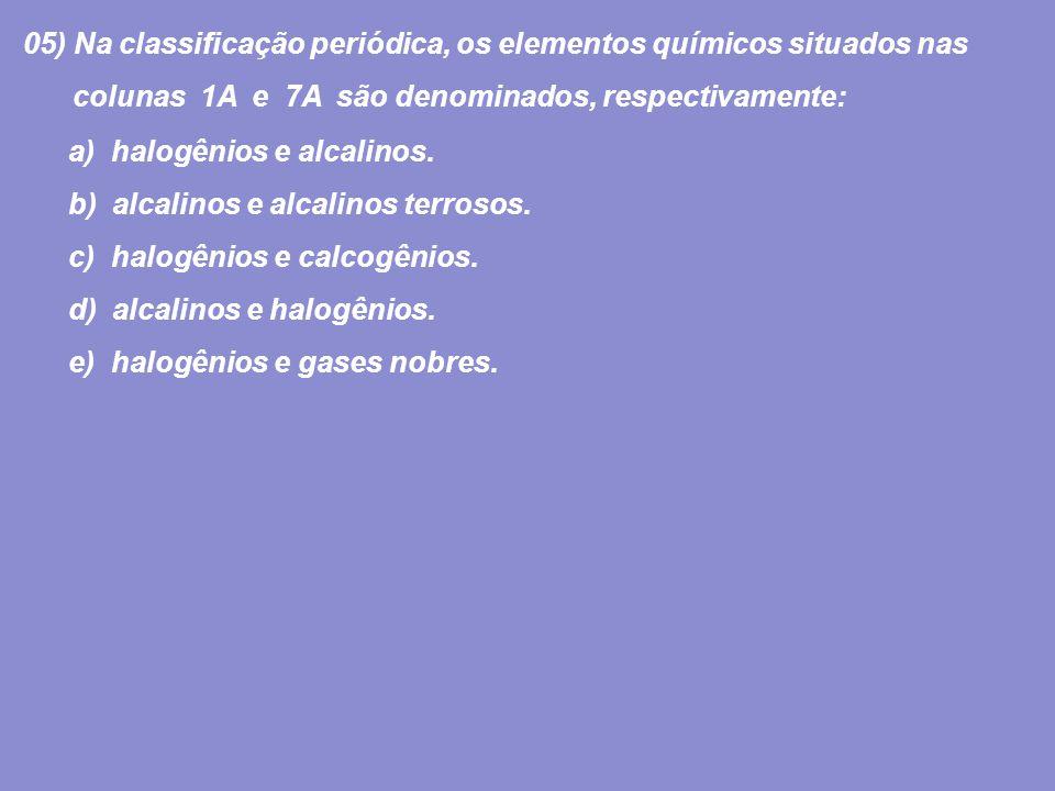 05) Na classificação periódica, os elementos químicos situados nas