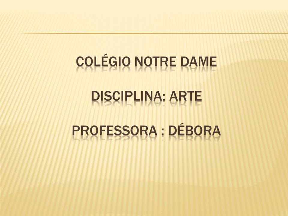 Colégio Notre Dame Disciplina: Arte Professora : Débora