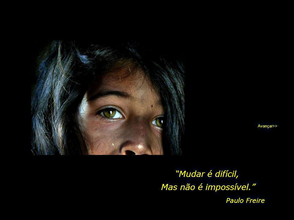 Avançar>> Mudar é difícil, Mas não é impossível. Paulo Freire