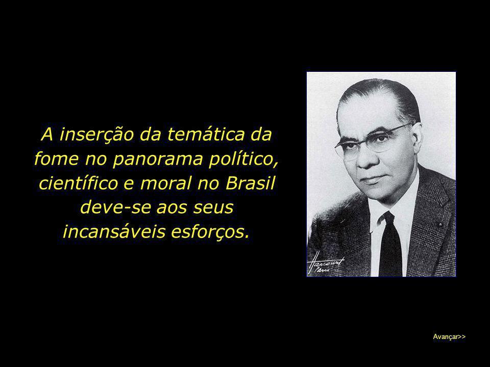 A inserção da temática da fome no panorama político, científico e moral no Brasil deve-se aos seus incansáveis esforços.