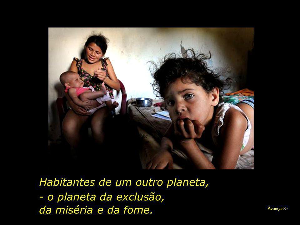 Habitantes de um outro planeta, - o planeta da exclusão,
