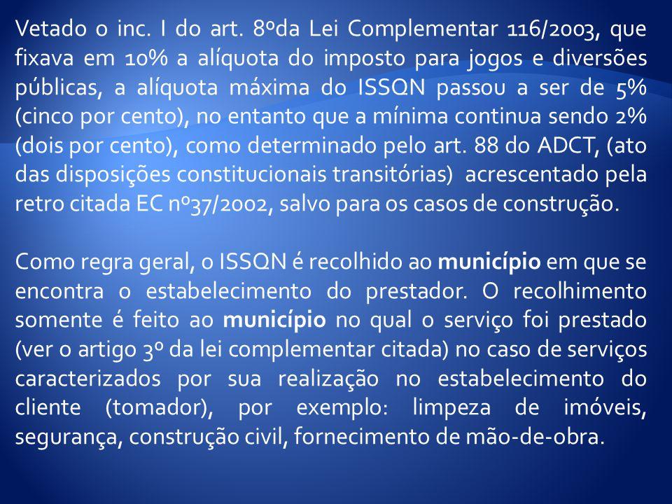 Vetado o inc. I do art. 8ºda Lei Complementar 116/2003, que fixava em 10% a alíquota do imposto para jogos e diversões públicas, a alíquota máxima do ISSQN passou a ser de 5% (cinco por cento), no entanto que a mínima continua sendo 2% (dois por cento), como determinado pelo art. 88 do ADCT, (ato das disposições constitucionais transitórias) acrescentado pela retro citada EC nº37/2002, salvo para os casos de construção.