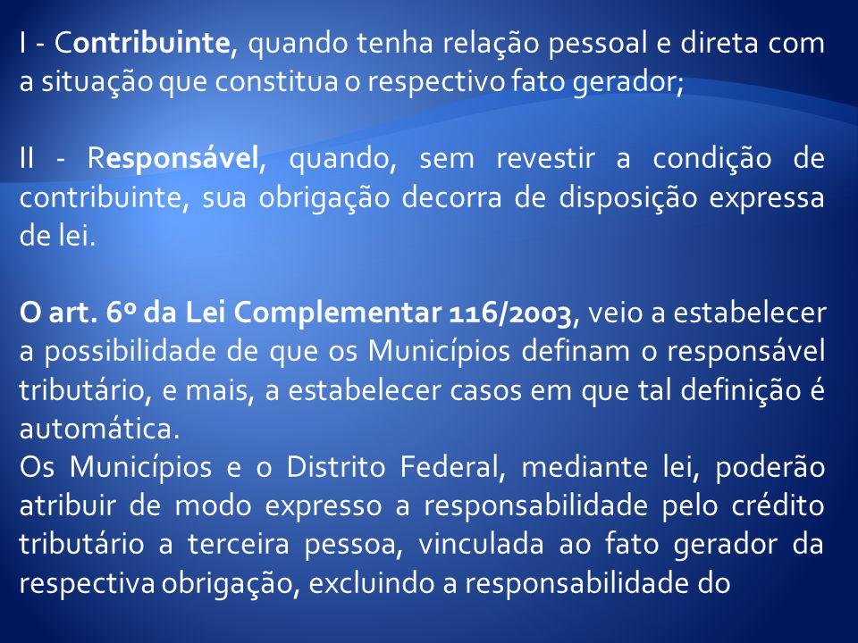 I - Contribuinte, quando tenha relação pessoal e direta com a situação que constitua o respectivo fato gerador;